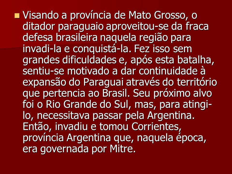 Visando a província de Mato Grosso, o ditador paraguaio aproveitou-se da fraca defesa brasileira naquela região para invadi-la e conquistá-la. Fez iss