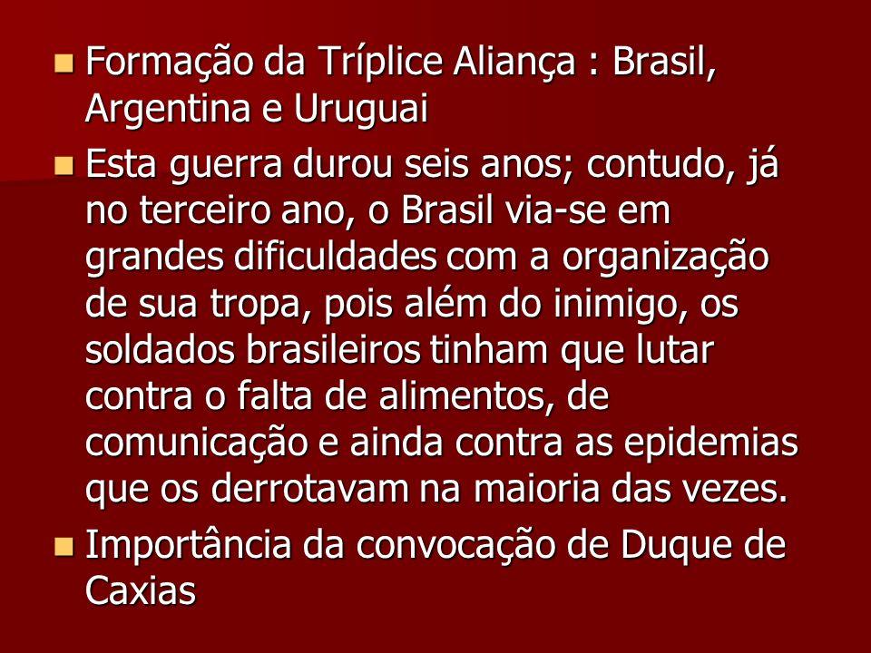 Formação da Tríplice Aliança : Brasil, Argentina e Uruguai Formação da Tríplice Aliança : Brasil, Argentina e Uruguai Esta guerra durou seis anos; con