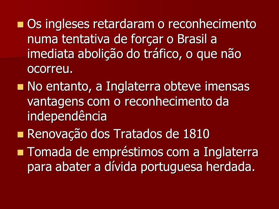 Os ingleses retardaram o reconhecimento numa tentativa de forçar o Brasil a imediata abolição do tráfico, o que não ocorreu. Os ingleses retardaram o