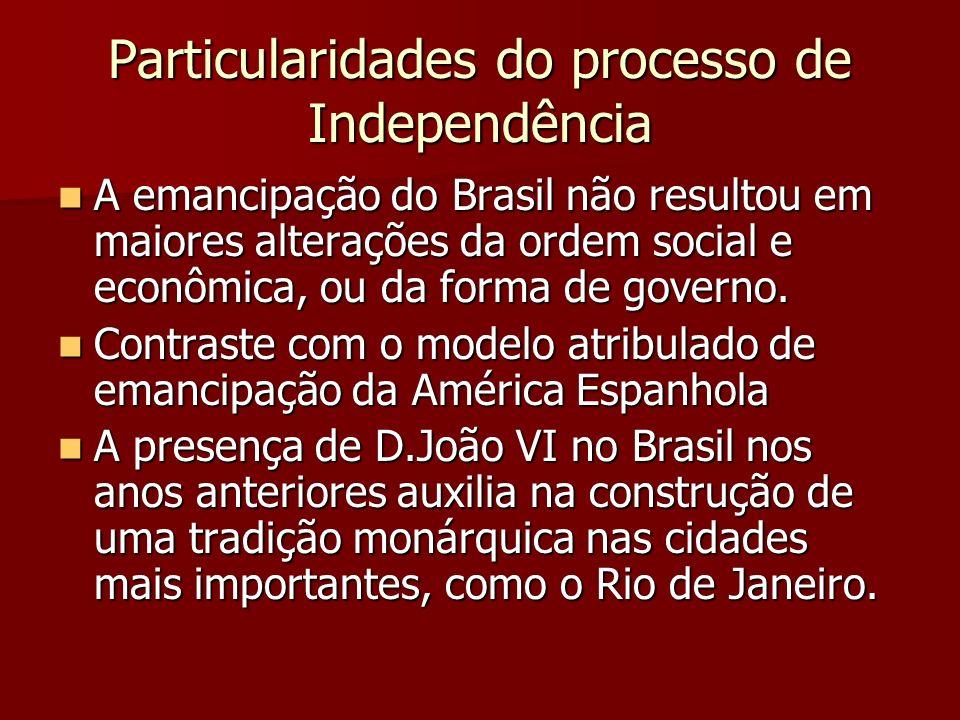 Particularidades do processo de Independência A emancipação do Brasil não resultou em maiores alterações da ordem social e econômica, ou da forma de g