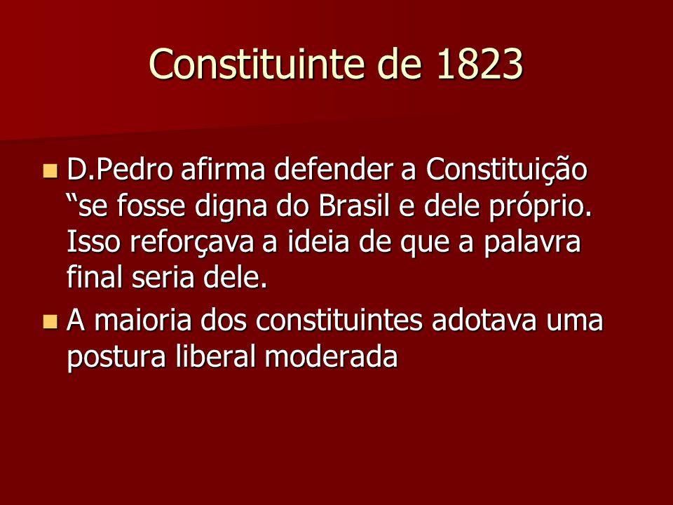 Constituinte de 1823 D.Pedro afirma defender a Constituição se fosse digna do Brasil e dele próprio. Isso reforçava a ideia de que a palavra final ser