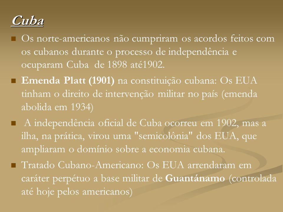 Cuba Os norte-americanos não cumpriram os acordos feitos com os cubanos durante o processo de independência e ocuparam Cuba de 1898 até1902. Emenda Pl