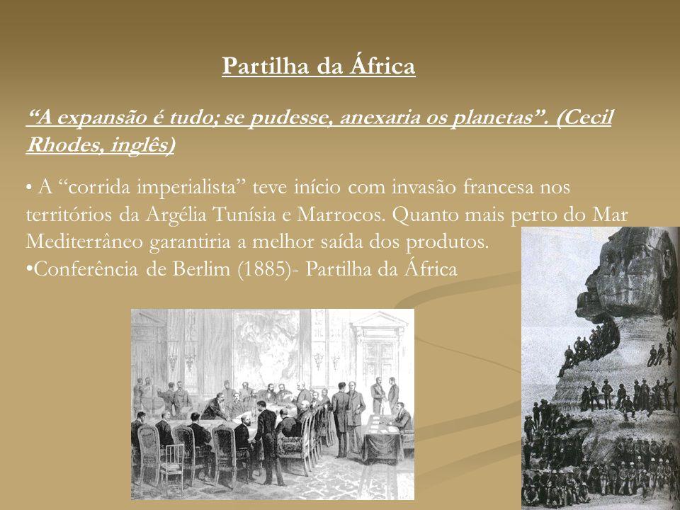 Partilha da África A expansão é tudo; se pudesse, anexaria os planetas. (Cecil Rhodes, inglês) A corrida imperialista teve início com invasão francesa