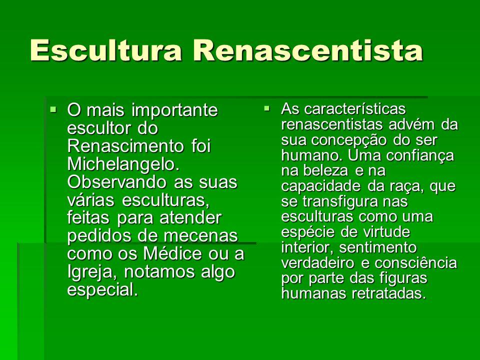Escultura Renascentista O mais importante escultor do Renascimento foi Michelangelo. Observando as suas várias esculturas, feitas para atender pedidos