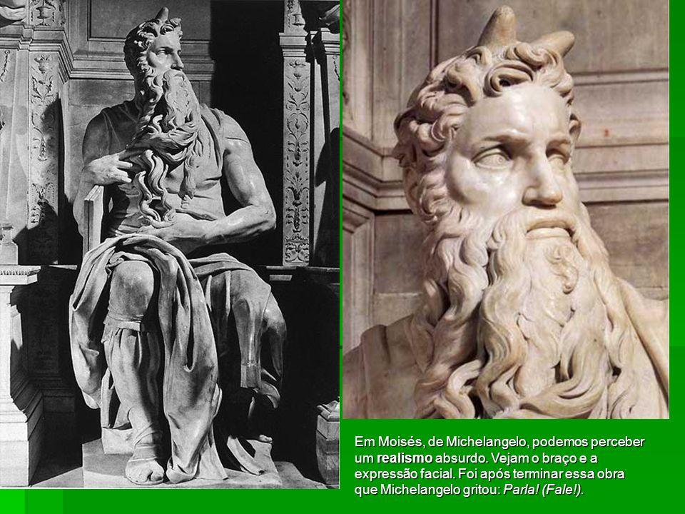 Em Moisés, de Michelangelo, podemos perceber um realismo absurdo. Vejam o braço e a expressão facial. Foi após terminar essa obra que Michelangelo gri