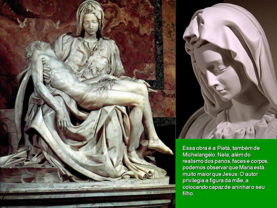 Essa obra é a Pietá, também de Michelangelo. Nela, além do realismo dos panos, faces e corpos, podemos observar que Maria está muito maior que Jesus.
