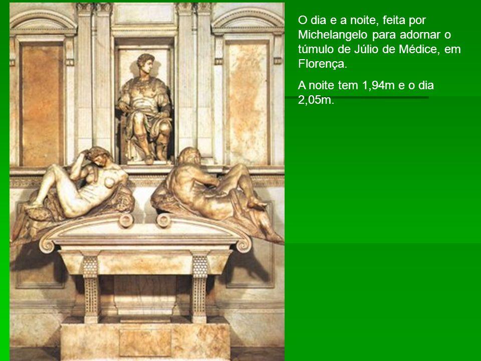 O dia e a noite, feita por Michelangelo para adornar o túmulo de Júlio de Médice, em Florença. A noite tem 1,94m e o dia 2,05m.