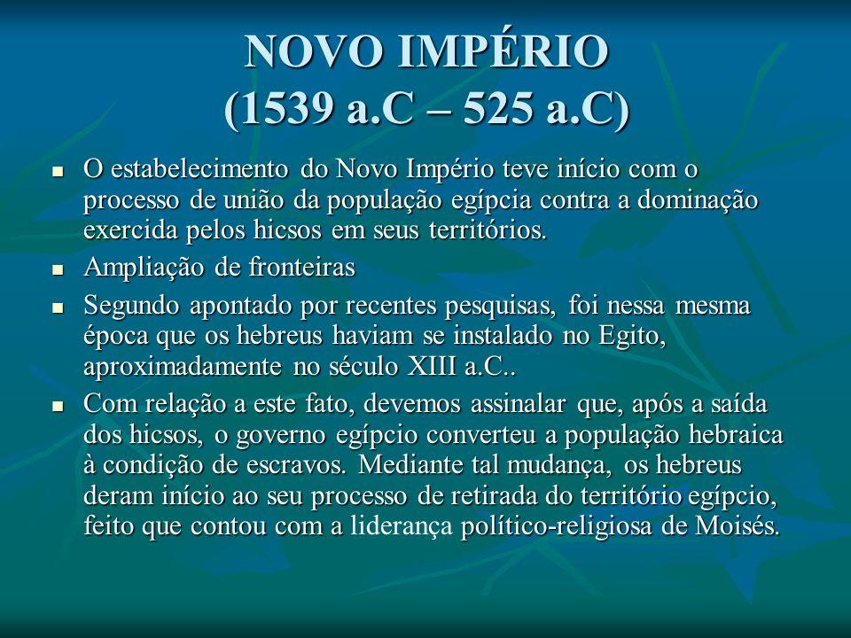NOVO IMPÉRIO (1539 a.C – 525 a.C) O estabelecimento do Novo Império teve início com o processo de união da população egípcia contra a dominação exercida pelos hicsos em seus territórios.