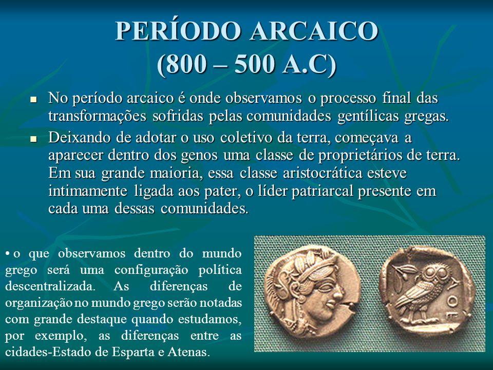 PERÍODO ARCAICO (800 – 500 A.C) No período arcaico é onde observamos o processo final das transformações sofridas pelas comunidades gentílicas gregas.
