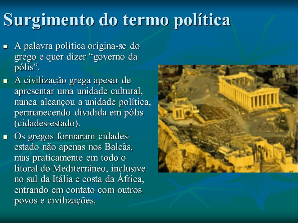 Surgimento do termo política A palavra política origina-se do grego e quer dizer governo da pólis.