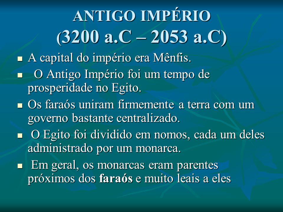 ANTIGO IMPÉRIO ( 3200 a.C – 2053 a.C) A capital do império era Mênfis.