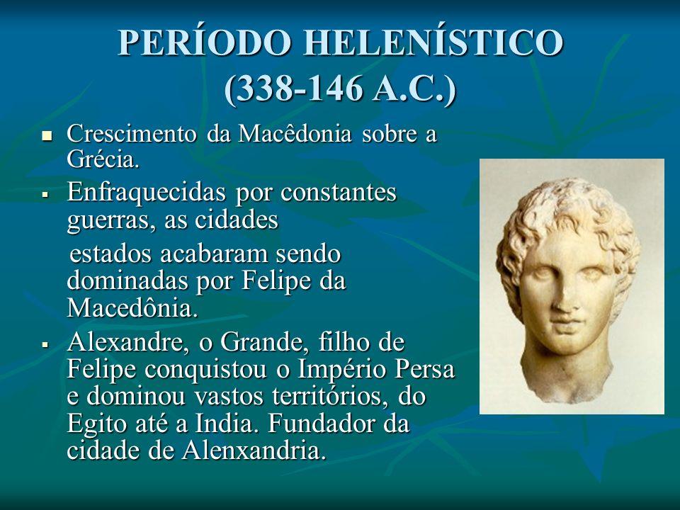 PERÍODO HELENÍSTICO (338-146 A.C.) Crescimento da Macêdonia sobre a Grécia.