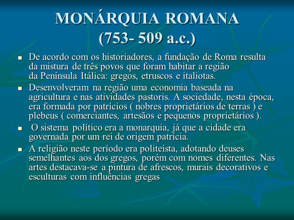 MONÁRQUIA ROMANA (753- 509 a.c.) De acordo com os historiadores, a fundação de Roma resulta da mistura de três povos que foram habitar a região da Península Itálica: gregos, etruscos e italiotas.