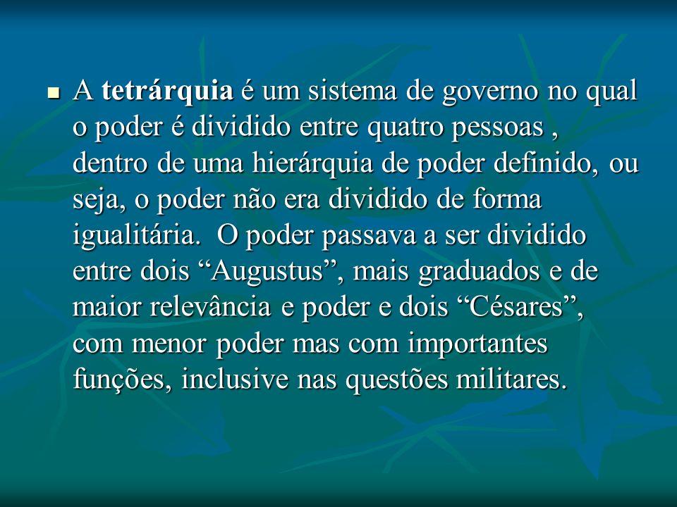 A tetrárquia é um sistema de governo no qual o poder é dividido entre quatro pessoas, dentro de uma hierárquia de poder definido, ou seja, o poder não era dividido de forma igualitária.