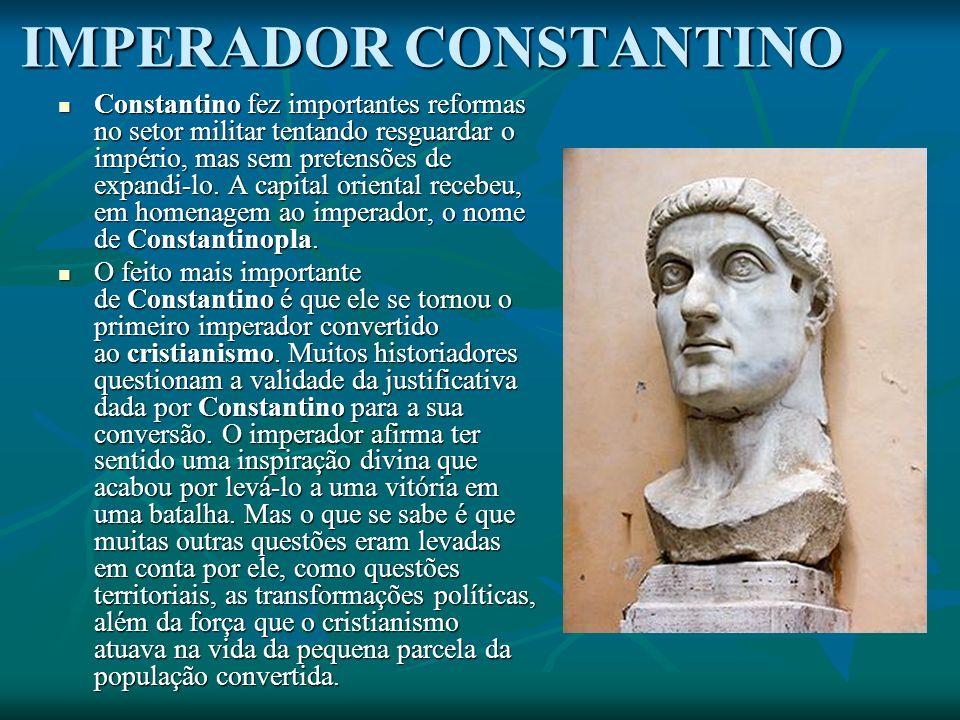 IMPERADOR CONSTANTINO Constantino fez importantes reformas no setor militar tentando resguardar o império, mas sem pretensões de expandi-lo.