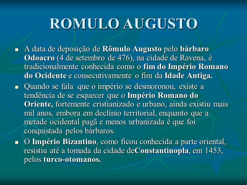 ROMULO AUGUSTO A data de deposição de Rômulo Augusto pelo bárbaro Odoacro (4 de setembro de 476), na cidade de Ravena, é tradicionalmente conhecida como o fim do Império Romano do Ocidente e consecutivamente o fim da Idade Antiga.