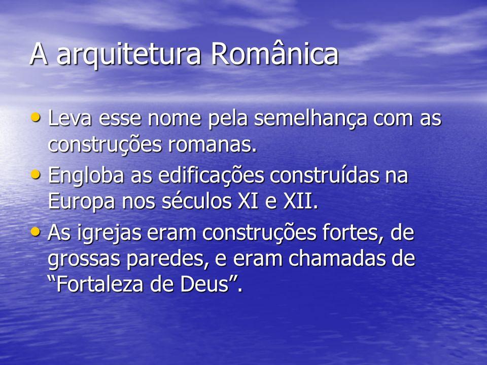A arquitetura Românica Leva esse nome pela semelhança com as construções romanas. Leva esse nome pela semelhança com as construções romanas. Engloba a