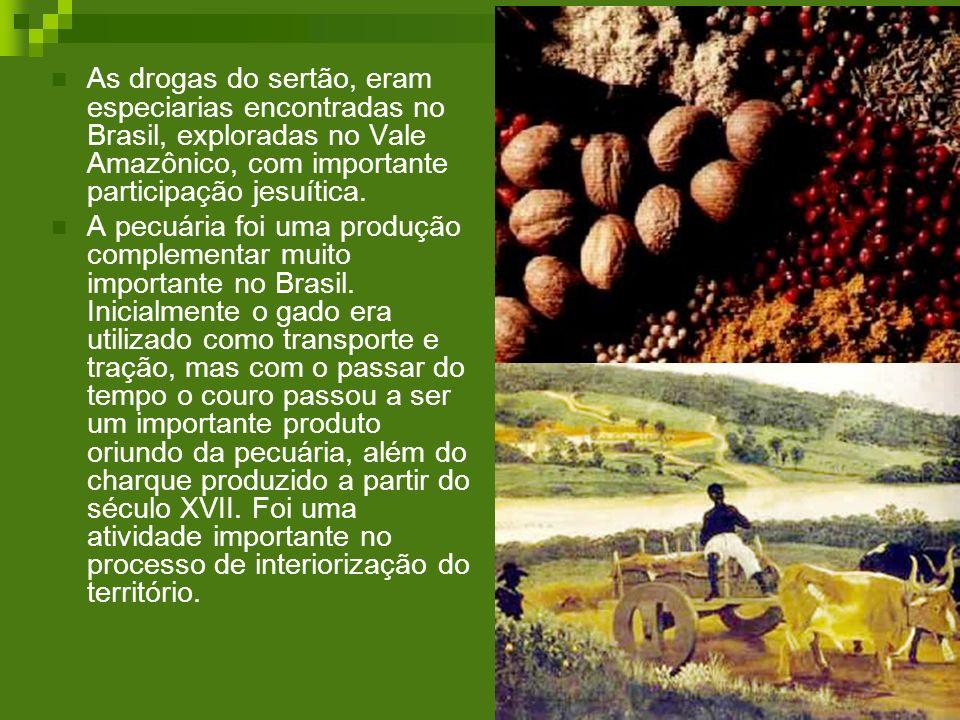 As drogas do sertão, eram especiarias encontradas no Brasil, exploradas no Vale Amazônico, com importante participação jesuítica. A pecuária foi uma p