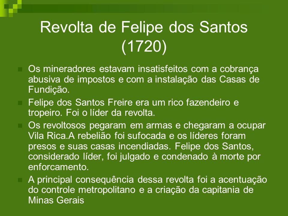 Revolta de Felipe dos Santos (1720) Os mineradores estavam insatisfeitos com a cobrança abusiva de impostos e com a instalação das Casas de Fundição.