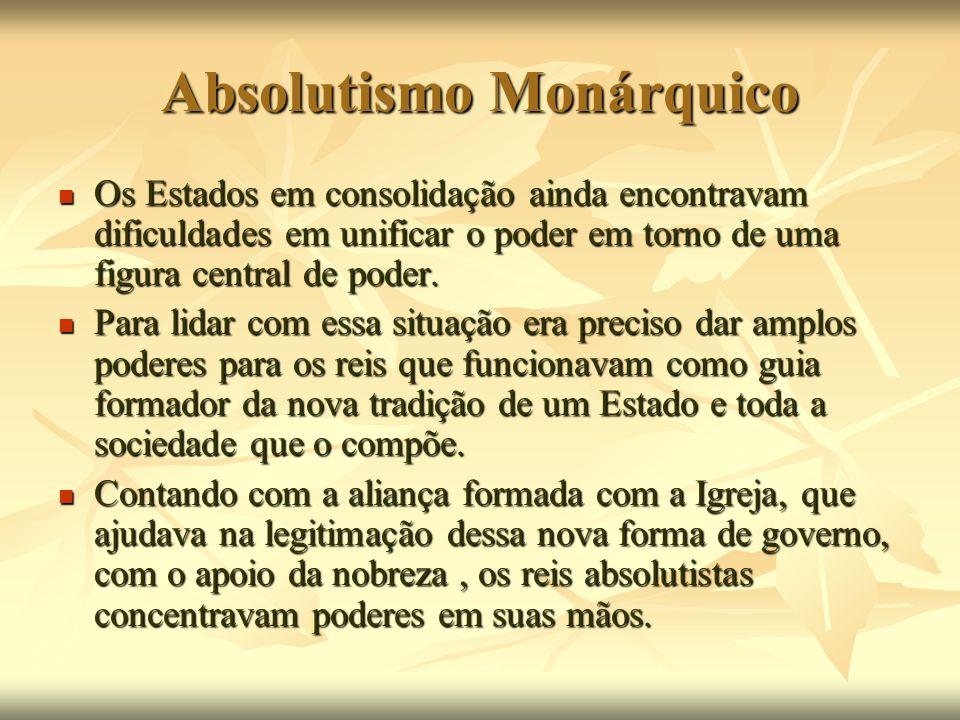 Absolutismo Monárquico Os Estados em consolidação ainda encontravam dificuldades em unificar o poder em torno de uma figura central de poder. Os Estad