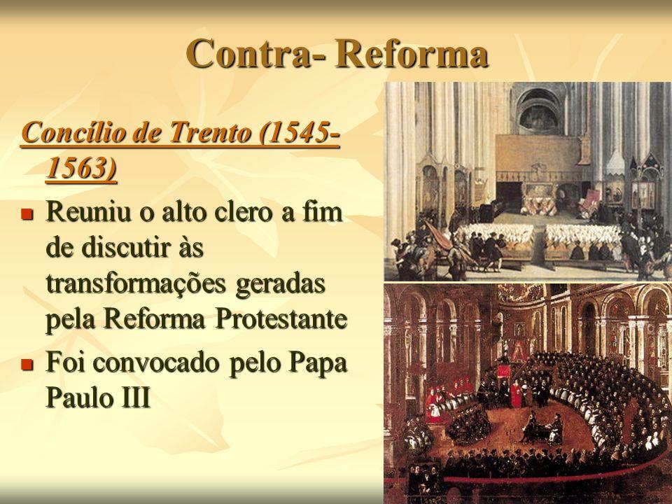Contra- Reforma Concílio de Trento (1545- 1563) Reuniu o alto clero a fim de discutir às transformações geradas pela Reforma Protestante Reuniu o alto