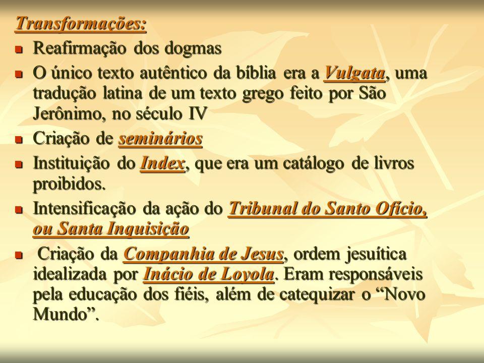 Transformações: Reafirmação dos dogmas Reafirmação dos dogmas O único texto autêntico da bíblia era a Vulgata, uma tradução latina de um texto grego f