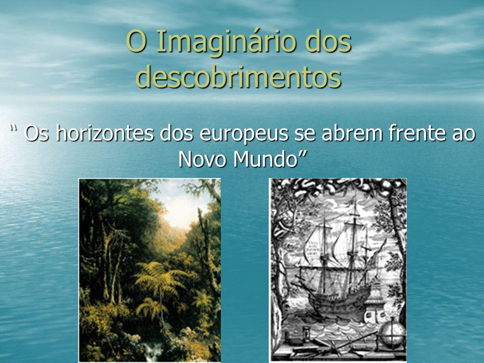 O Imaginário dos descobrimentos Os horizontes dos europeus se abrem frente ao Novo Mundo Os horizontes dos europeus se abrem frente ao Novo Mundo
