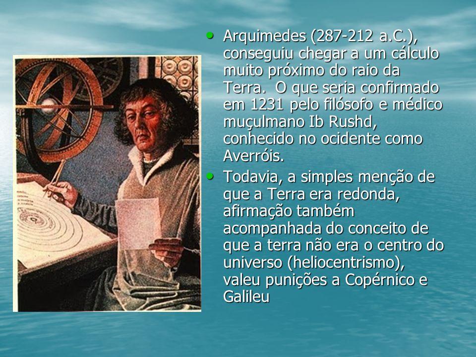 Arquimedes (287-212 a.C.), conseguiu chegar a um cálculo muito próximo do raio da Terra. O que seria confirmado em 1231 pelo filósofo e médico muçulma