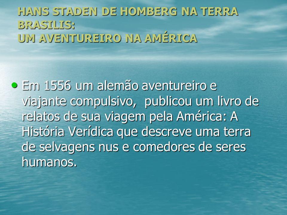 HANS STADEN DE HOMBERG NA TERRA BRASILIS: UM AVENTUREIRO NA AMÉRICA Em 1556 um alemão aventureiro e viajante compulsivo, publicou um livro de relatos