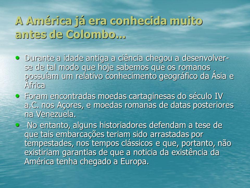 A América já era conhecida muito antes de Colombo... Durante a idade antiga a ciência chegou a desenvolver- se de tal modo que hoje sabemos que os rom