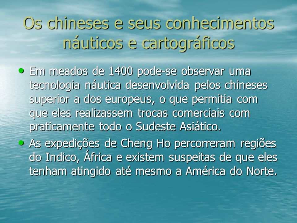 Os chineses e seus conhecimentos náuticos e cartográficos Em meados de 1400 pode-se observar uma tecnologia náutica desenvolvida pelos chineses superi
