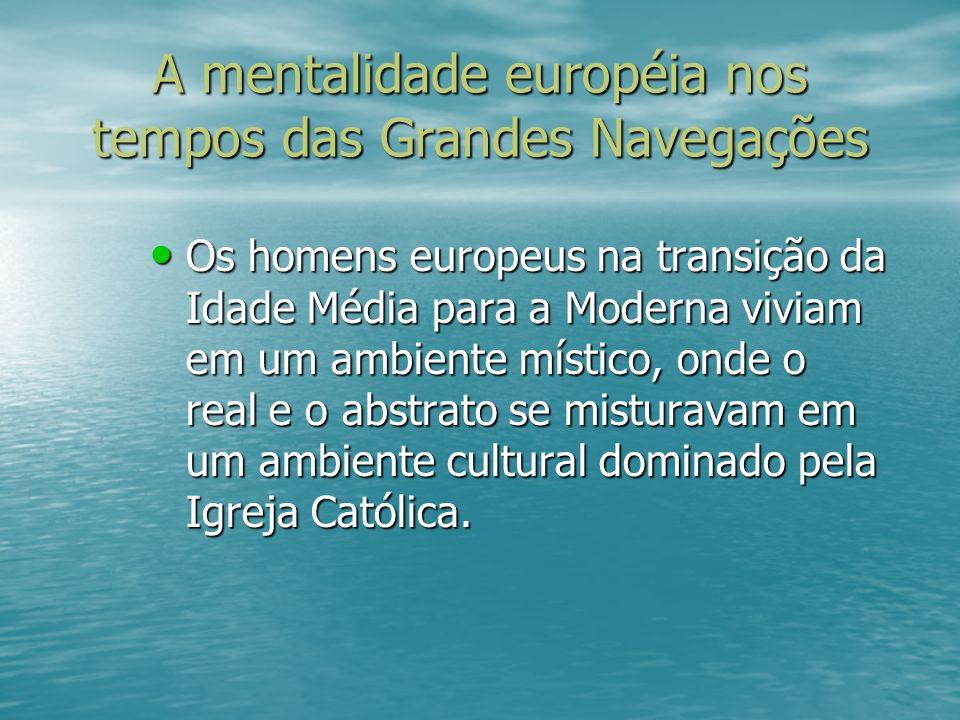 A mentalidade européia nos tempos das Grandes Navegações Os homens europeus na transição da Idade Média para a Moderna viviam em um ambiente místico,