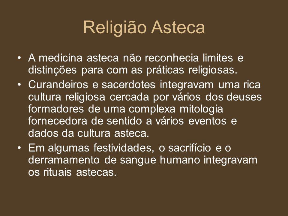 Religião Asteca A medicina asteca não reconhecia limites e distinções para com as práticas religiosas. Curandeiros e sacerdotes integravam uma rica cu