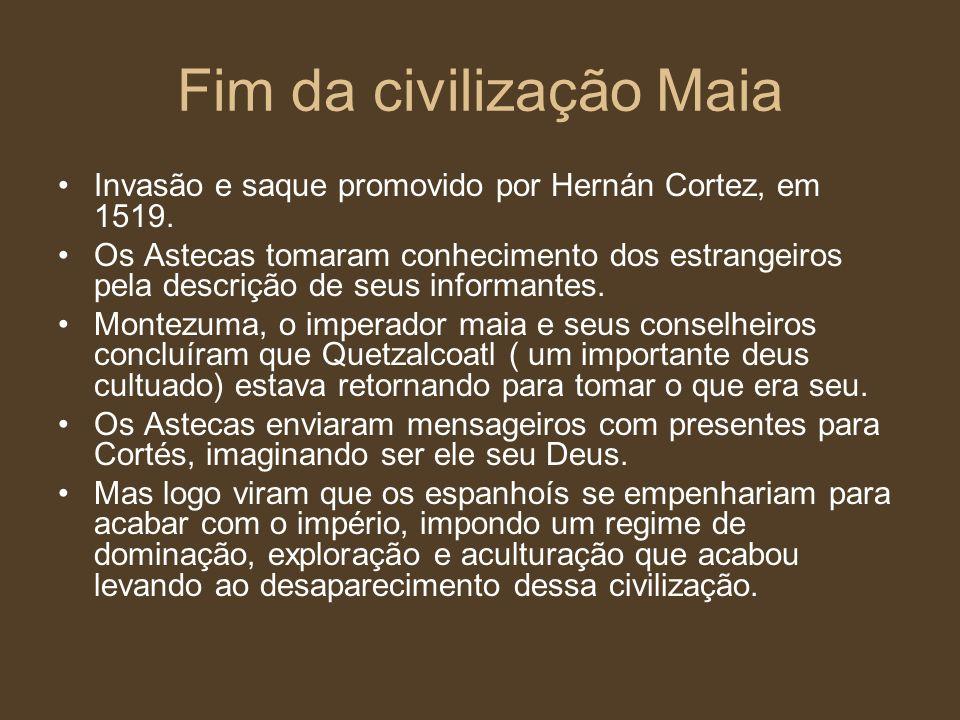 Fim da civilização Maia Invasão e saque promovido por Hernán Cortez, em 1519. Os Astecas tomaram conhecimento dos estrangeiros pela descrição de seus