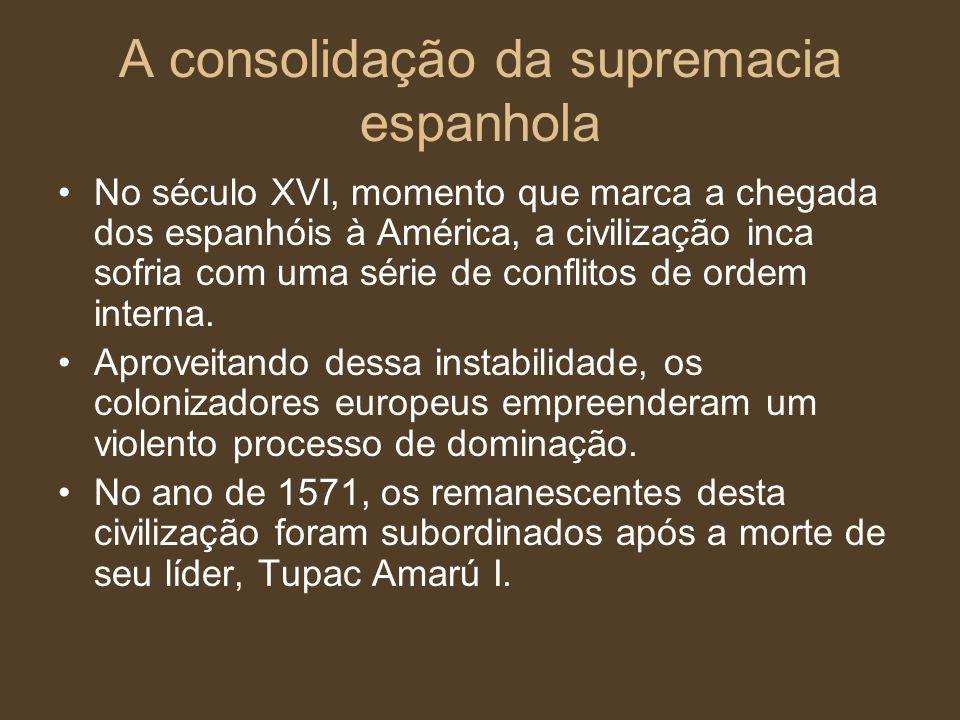 A consolidação da supremacia espanhola No século XVI, momento que marca a chegada dos espanhóis à América, a civilização inca sofria com uma série de