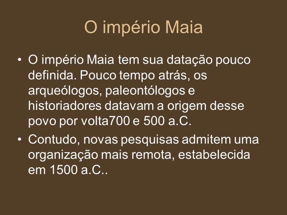 O império Maia O império Maia tem sua datação pouco definida. Pouco tempo atrás, os arqueólogos, paleontólogos e historiadores datavam a origem desse
