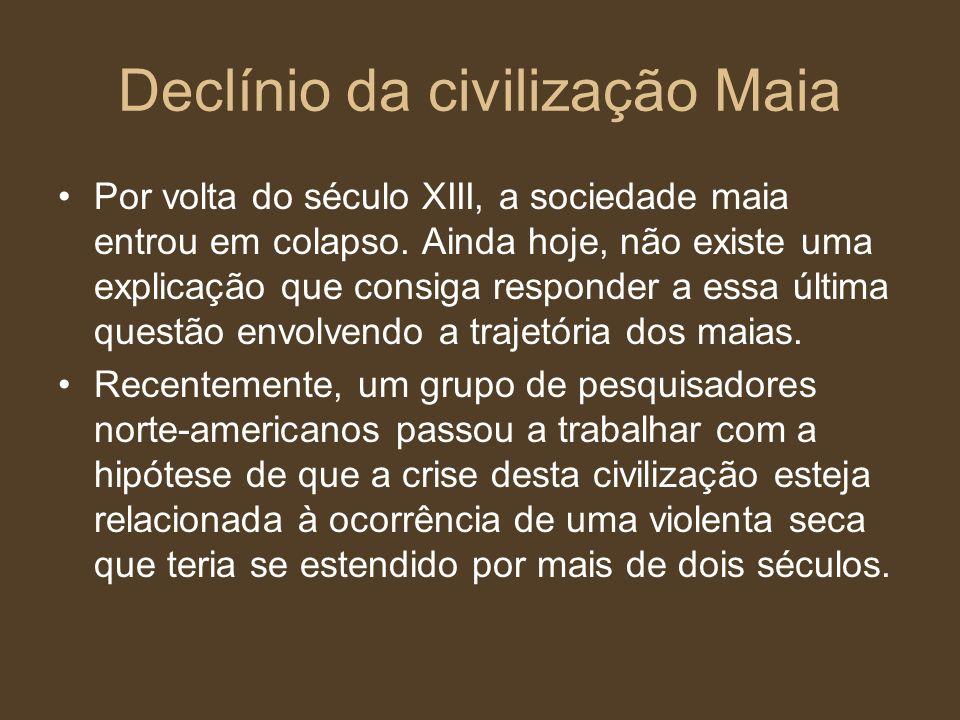 Declínio da civilização Maia Por volta do século XIII, a sociedade maia entrou em colapso. Ainda hoje, não existe uma explicação que consiga responder