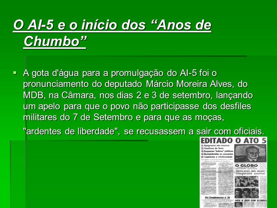 O AI-5 e o início dos Anos de Chumbo A gota d água para a promulgação do AI-5 foi o pronunciamento do deputado Márcio Moreira Alves, do MDB, na Câmara, nos dias 2 e 3 de setembro, lançando um apelo para que o povo não participasse dos desfiles militares do 7 de Setembro e para que as moças, ardentes de liberdade , se recusassem a sair com oficiais.