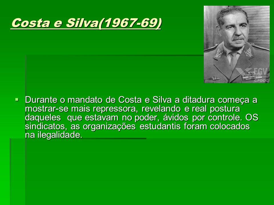 Costa e Silva(1967-69) Durante o mandato de Costa e Silva a ditadura começa a mostrar-se mais repressora, revelando e real postura daqueles que estavam no poder, ávidos por controle.