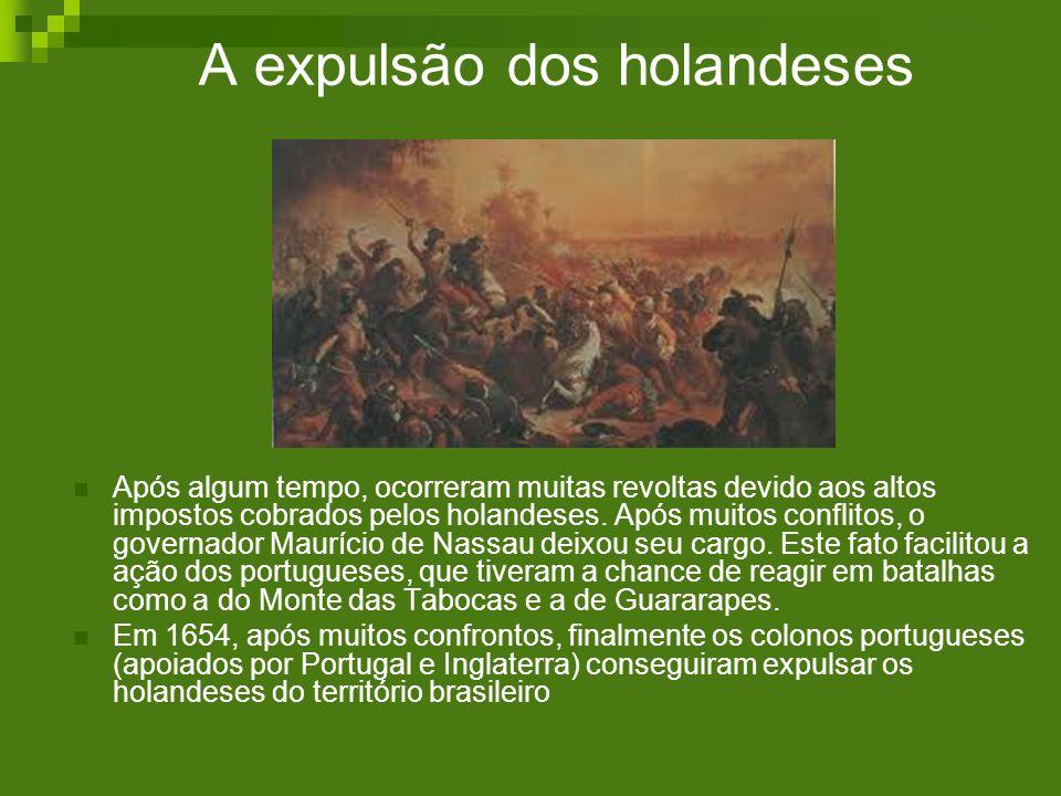 A expulsão dos holandeses Após algum tempo, ocorreram muitas revoltas devido aos altos impostos cobrados pelos holandeses. Após muitos conflitos, o go