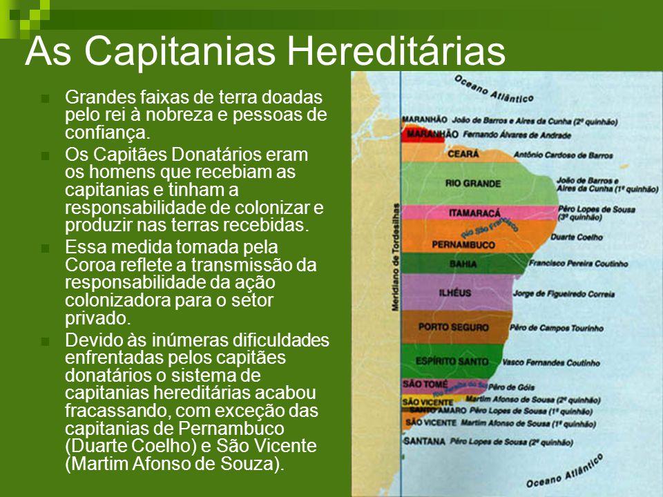 As Capitanias Hereditárias Grandes faixas de terra doadas pelo rei à nobreza e pessoas de confiança. Os Capitães Donatários eram os homens que recebia