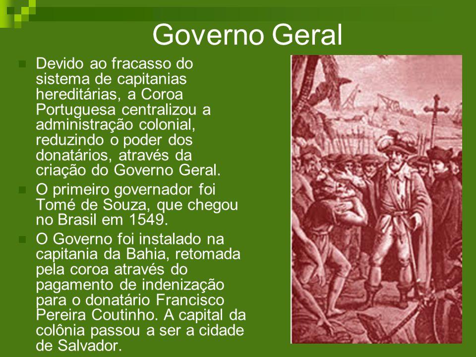Governo Geral Devido ao fracasso do sistema de capitanias hereditárias, a Coroa Portuguesa centralizou a administração colonial, reduzindo o poder dos