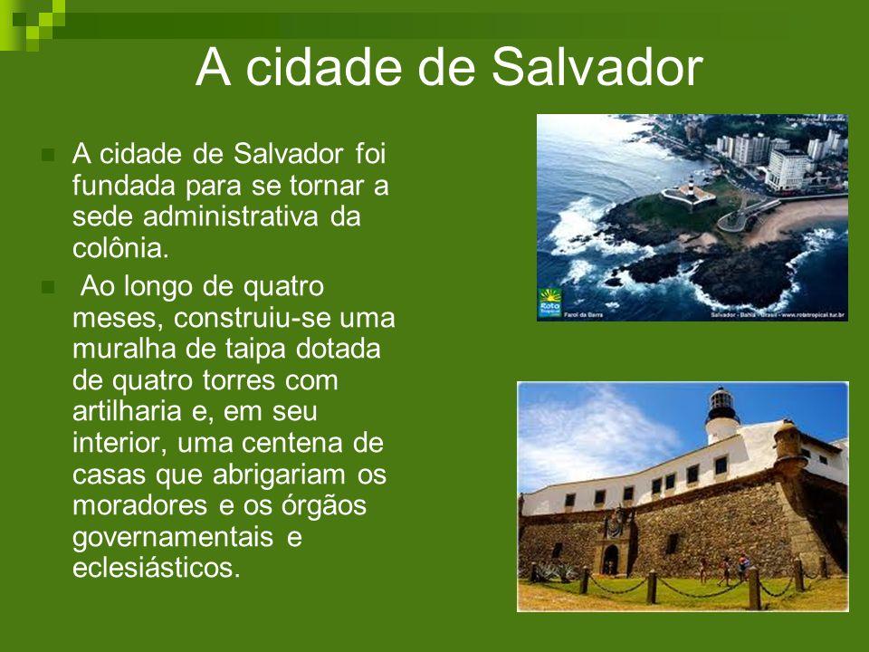 A cidade de Salvador A cidade de Salvador foi fundada para se tornar a sede administrativa da colônia. Ao longo de quatro meses, construiu-se uma mura