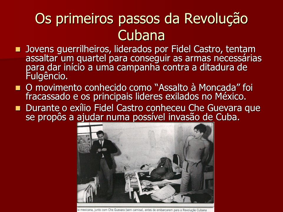 Os primeiros passos da Revolução Cubana Jovens guerrilheiros, liderados por Fidel Castro, tentam assaltar um quartel para conseguir as armas necessári