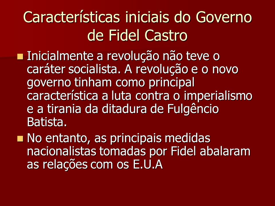 Características iniciais do Governo de Fidel Castro Inicialmente a revolução não teve o caráter socialista. A revolução e o novo governo tinham como p