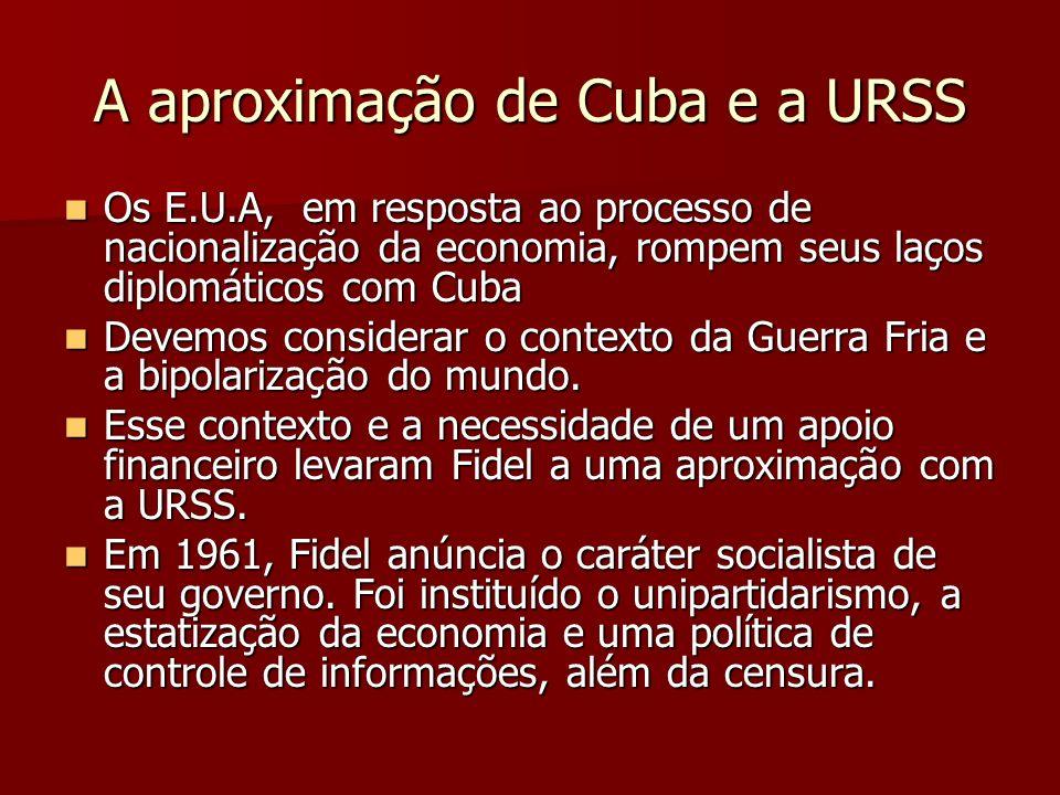 A aproximação de Cuba e a URSS Os E.U.A, em resposta ao processo de nacionalização da economia, rompem seus laços diplomáticos com Cuba Os E.U.A, em r
