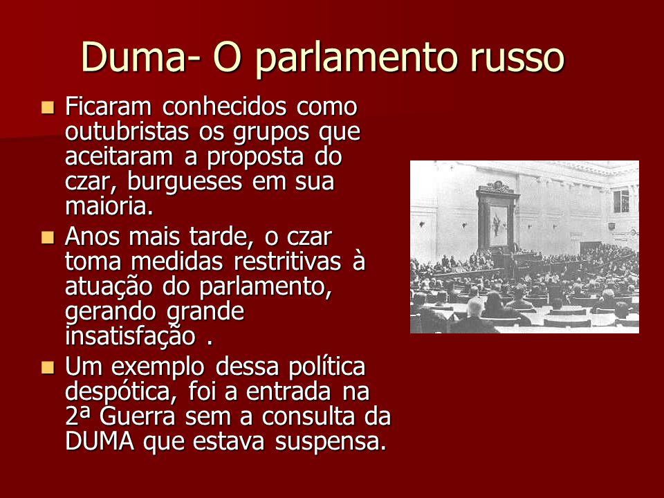 Duma- O parlamento russo Ficaram conhecidos como outubristas os grupos que aceitaram a proposta do czar, burgueses em sua maioria. Ficaram conhecidos