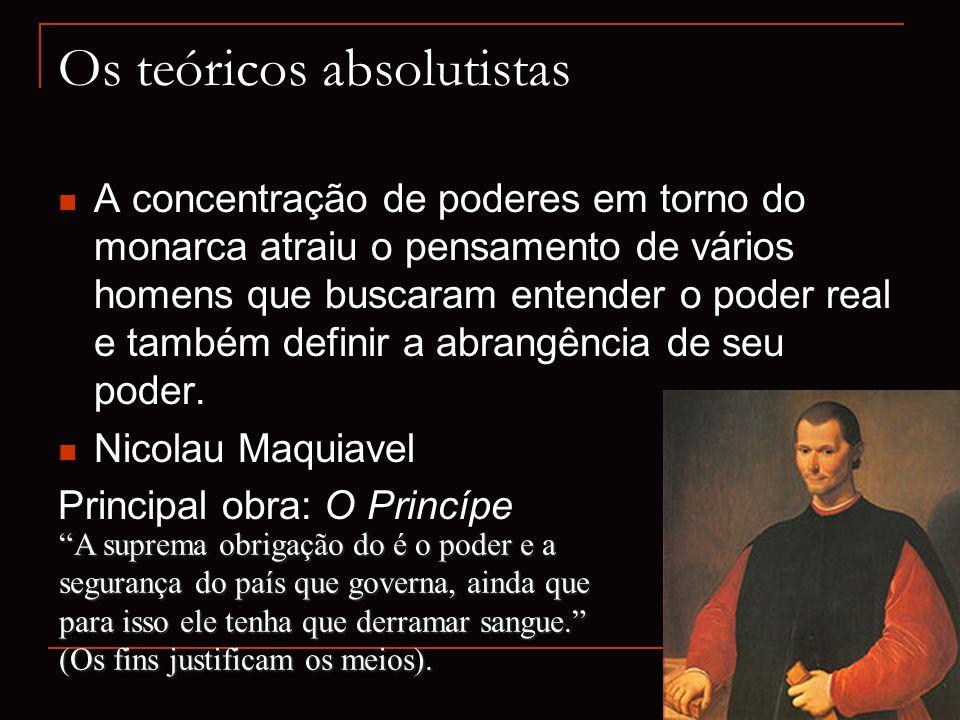 Os teóricos absolutistas A concentração de poderes em torno do monarca atraiu o pensamento de vários homens que buscaram entender o poder real e també