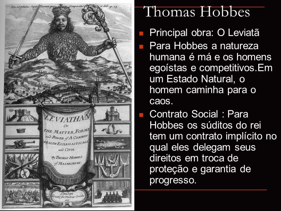 Thomas Hobbes Principal obra: O Leviatã Para Hobbes a natureza humana é má e os homens egoístas e competitivos.Em um Estado Natural, o homem caminha p