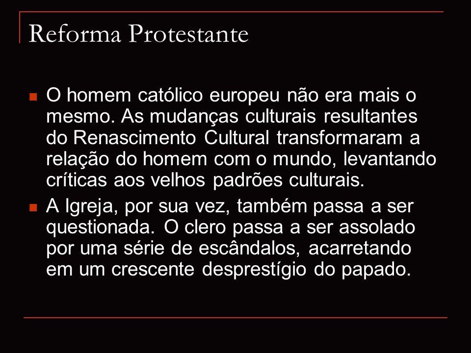 Reforma Protestante O homem católico europeu não era mais o mesmo. As mudanças culturais resultantes do Renascimento Cultural transformaram a relação